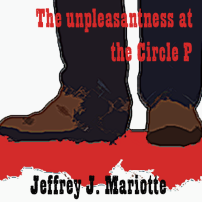 The Unpleasantness at the Circle P by Jeffrey J. Mariotte